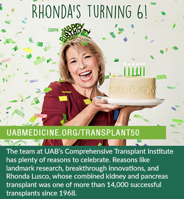 Photo: Woman with birthday cake on confetti background. Text: Rhonda's turning 6! The team at UAB's Comprehensive Transplant Institute has plenty of reasons to celebrate. Reasons like landmark research, breakthrough innovations, and Rhonda Lusco, whose combined kidney and pancreas transplant was one of more than 14,000 successful transplants since 1968. Click here to join the celebration and learn more about donating life.